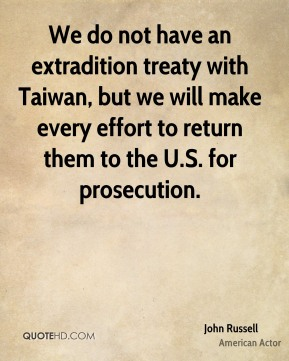 John Russell  - We do not have an extradition treaty with Taiwan, but we will make every effort to return them to the U.S. for prosecution.