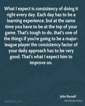 John Russell  - What I expect is consistency of doing it right every day. Each day has to be a learning experience, but at the same time you have to be at the top of your game. That's tough to do, that's one of the things if you're going to be a major-league player the consistency factor of your daily approach has to be very good. That's what I expect him to improve on.