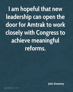 John Sweeney  - I am hopeful that new leadership can open the door for Amtrak to work closely with Congress to achieve meaningful reforms.