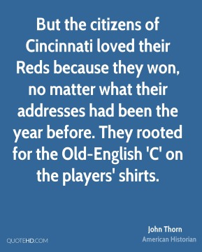 But the citizens of Cincinnati loved their Reds because they won, no matter what their addresses had been the year before. They rooted for the Old-English 'C' on the players' shirts.