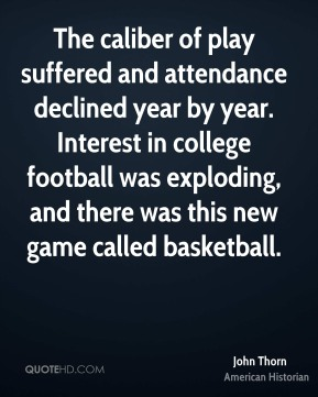 The caliber of play suffered and attendance declined year by year. Interest in college football was exploding, and there was this new game called basketball.