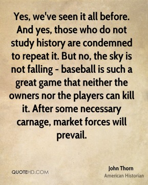 Yes, we've seen it all before. And yes, those who do not study history are condemned to repeat it. But no, the sky is not falling - baseball is such a great game that neither the owners nor the players can kill it. After some necessary carnage, market forces will prevail.