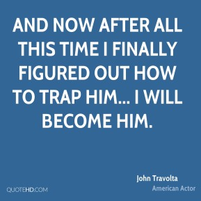John Travolta - And now after all this time I finally figured out how to trap him... I will become him.