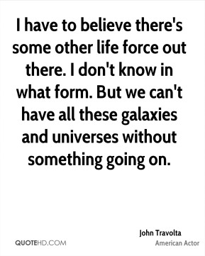 John Travolta - I have to believe there's some other life force out there. I don't know in what form. But we can't have all these galaxies and universes without something going on.
