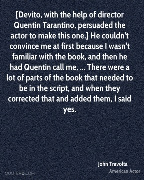 [Devito, with the help of director Quentin Tarantino, persuaded the actor to make this one.] He couldn't convince me at first because I wasn't familiar with the book, and then he had Quentin call me, ... There were a lot of parts of the book that needed to be in the script, and when they corrected that and added them, I said yes.