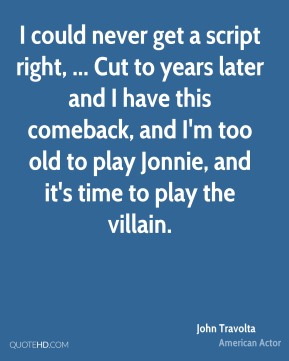 I could never get a script right, ... Cut to years later and I have this comeback, and I'm too old to play Jonnie, and it's time to play the villain.