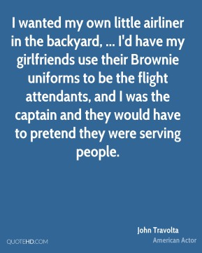 John Travolta  - I wanted my own little airliner in the backyard, ... I'd have my girlfriends use their Brownie uniforms to be the flight attendants, and I was the captain and they would have to pretend they were serving people.