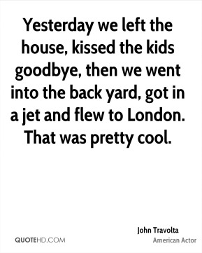John Travolta  - Yesterday we left the house, kissed the kids goodbye, then we went into the back yard, got in a jet and flew to London. That was pretty cool.