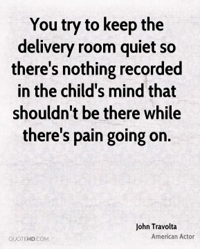 John Travolta  - You try to keep the delivery room quiet so there's nothing recorded in the child's mind that shouldn't be there while there's pain going on.