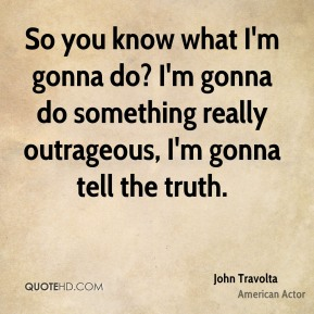 John Travolta - So you know what I'm gonna do? I'm gonna do something really outrageous, I'm gonna tell the truth.