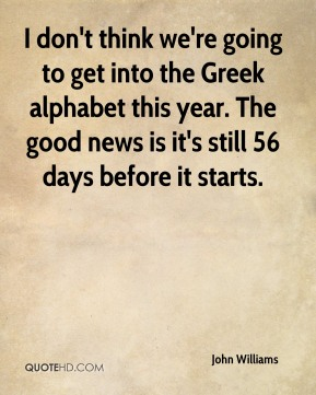 John Williams  - I don't think we're going to get into the Greek alphabet this year. The good news is it's still 56 days before it starts.