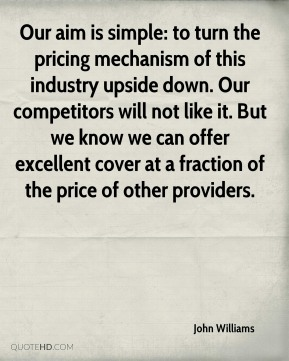 Our aim is simple: to turn the pricing mechanism of this industry upside down. Our competitors will not like it. But we know we can offer excellent cover at a fraction of the price of other providers.