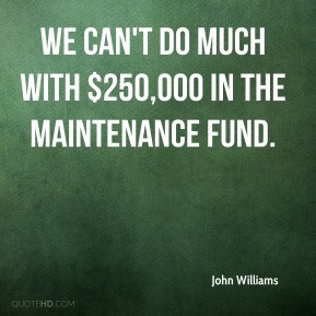 We can't do much with $250,000 in the maintenance fund.