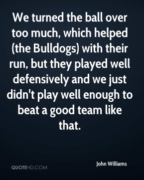 We turned the ball over too much, which helped (the Bulldogs) with their run, but they played well defensively and we just didn't play well enough to beat a good team like that.