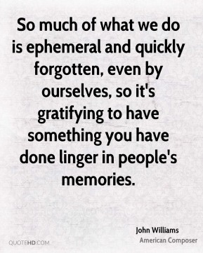 John Williams - So much of what we do is ephemeral and quickly forgotten, even by ourselves, so it's gratifying to have something you have done linger in people's memories.