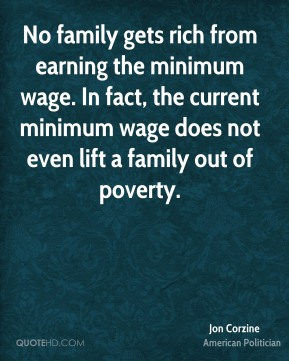 Jon Corzine - No family gets rich from earning the minimum wage. In fact, the current minimum wage does not even lift a family out of poverty.