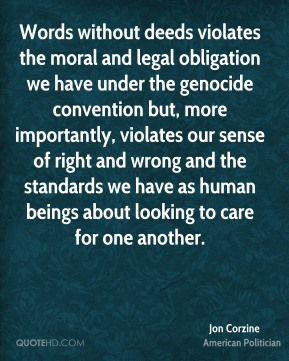 Jon Corzine - Words without deeds violates the moral and legal obligation we have under the genocide convention but, more importantly, violates our sense of right and wrong and the standards we have as human beings about looking to care for one another.