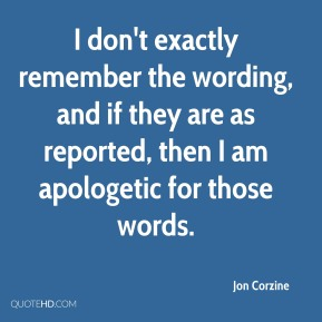Jon Corzine  - I don't exactly remember the wording, and if they are as reported, then I am apologetic for those words.