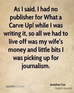Jonathan Coe - As I said, I had no publisher for What a Carve Up! while I was writing it, so all we had to live off was my wife's money and little bits I was picking up for journalism.