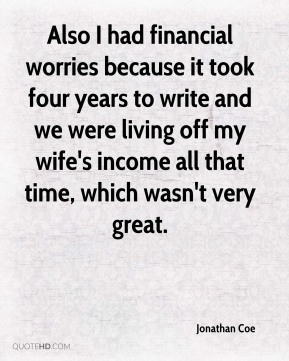 Jonathan Coe  - Also I had financial worries because it took four years to write and we were living off my wife's income all that time, which wasn't very great.