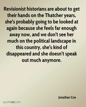 Jonathan Coe  - Revisionist historians are about to get their hands on the Thatcher years, she's probably going to be looked at again because she feels far enough away now, and we don't see her much on the political landscape in this country, she's kind of disappeared and she doesn't speak out much anymore.