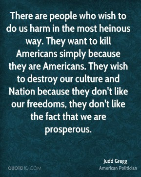 There are people who wish to do us harm in the most heinous way. They want to kill Americans simply because they are Americans. They wish to destroy our culture and Nation because they don't like our freedoms, they don't like the fact that we are prosperous.