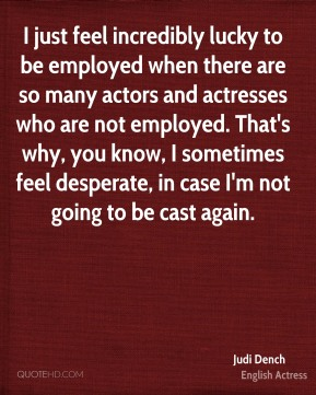 Judi Dench - I just feel incredibly lucky to be employed when there are so many actors and actresses who are not employed. That's why, you know, I sometimes feel desperate, in case I'm not going to be cast again.
