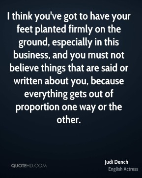 Judi Dench - I think you've got to have your feet planted firmly on the ground, especially in this business, and you must not believe things that are said or written about you, because everything gets out of proportion one way or the other.