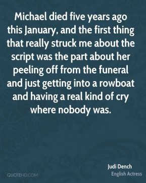 Judi Dench - Michael died five years ago this January, and the first thing that really struck me about the script was the part about her peeling off from the funeral and just getting into a rowboat and having a real kind of cry where nobody was.