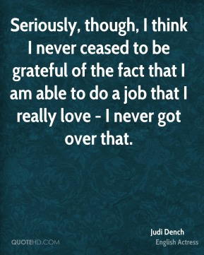 Judi Dench - Seriously, though, I think I never ceased to be grateful of the fact that I am able to do a job that I really love - I never got over that.