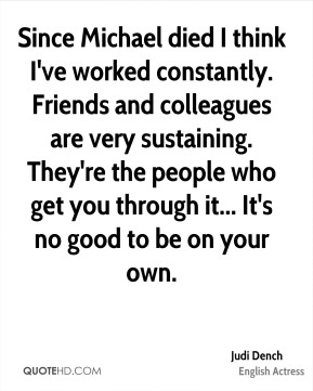 Judi Dench - Since Michael died I think I've worked constantly. Friends and colleagues are very sustaining. They're the people who get you through it... It's no good to be on your own.