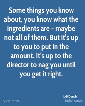 Judi Dench - Some things you know about, you know what the ingredients are - maybe not all of them. But it's up to you to put in the amount. It's up to the director to nag you until you get it right.