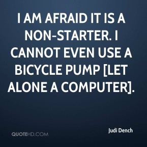 Judi Dench  - I am afraid it is a non-starter. I cannot even use a bicycle pump [let alone a computer].