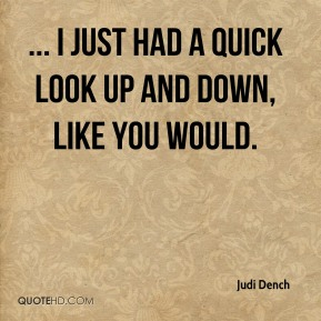 Judi Dench  - ... I just had a quick look up and down, like you would.