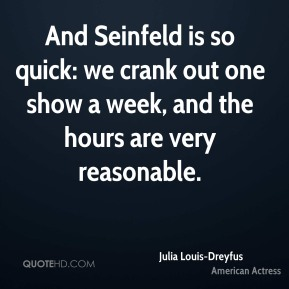 And Seinfeld is so quick: we crank out one show a week, and the hours are very reasonable.