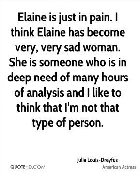 Elaine is just in pain. I think Elaine has become very, very sad woman. She is someone who is in deep need of many hours of analysis and I like to think that I'm not that type of person.