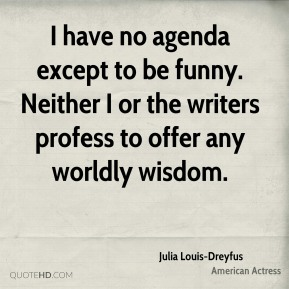 Julia Louis-Dreyfus - I have no agenda except to be funny. Neither I or the writers profess to offer any worldly wisdom.