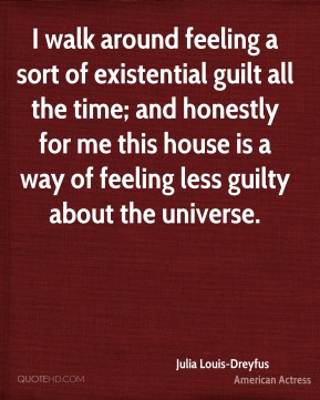 Julia Louis-Dreyfus - I walk around feeling a sort of existential guilt all the time; and honestly for me this house is a way of feeling less guilty about the universe.
