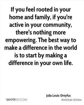 Julia Louis-Dreyfus - If you feel rooted in your home and family, if you're active in your community, there's nothing more empowering. The best way to make a difference in the world is to start by making a difference in your own life.