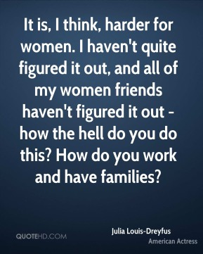 It is, I think, harder for women. I haven't quite figured it out, and all of my women friends haven't figured it out -how the hell do you do this? How do you work and have families?