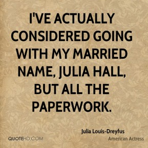 Julia Louis-Dreyfus - I've actually considered going with my married name, Julia Hall, but all the paperwork.