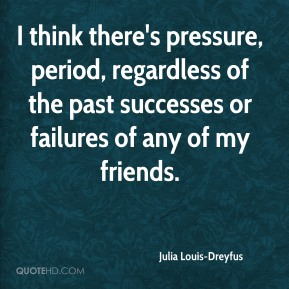 Julia Louis-Dreyfus  - I think there's pressure, period, regardless of the past successes or failures of any of my friends.