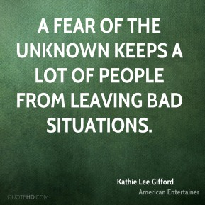 A fear of the unknown keeps a lot of people from leaving bad situations.