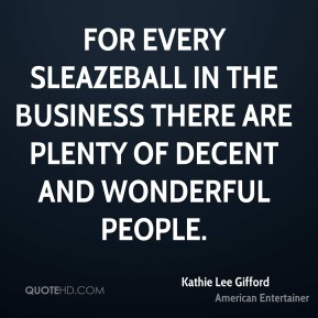 For every sleazeball in the business there are plenty of decent and wonderful people.