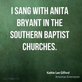 Kathie Lee Gifford - I sang with Anita Bryant in the Southern Baptist churches.