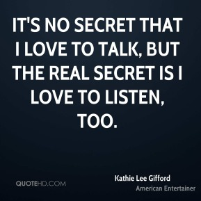It's no secret that I love to talk, but the real secret is I love to listen, too.