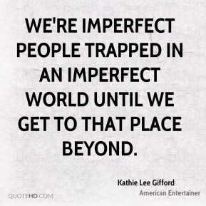 We're imperfect people trapped in an imperfect world until we get to that place beyond.