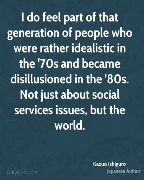 I do feel part of that generation of people who were rather idealistic in the '70s and became disillusioned in the '80s. Not just about social services issues, but the world.
