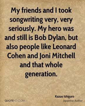 My friends and I took songwriting very, very seriously. My hero was and still is Bob Dylan, but also people like Leonard Cohen and Joni Mitchell and that whole generation.