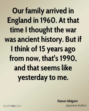 Our family arrived in England in 1960. At that time I thought the war was ancient history. But if I think of 15 years ago from now, that's 1990, and that seems like yesterday to me.